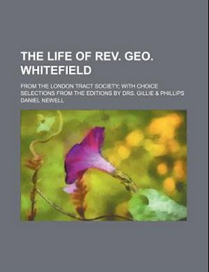 The Life of REV. Geo. Whitefield; From the London Tract Society with Choice Selections from the Editions by Drs. Gillie & Phillips af Daniel Newell