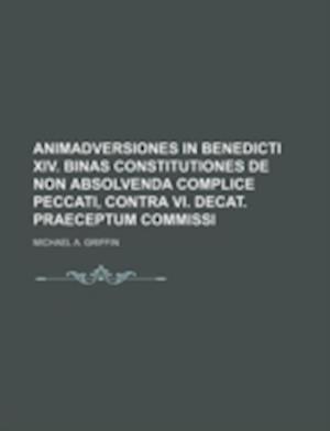 Animadversiones in Benedicti XIV. Binas Constitutiones de Non Absolvenda Complice Peccati, Contra VI. Decat. Praeceptum Commissi af Michael A. Griffin
