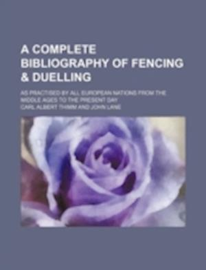 A Complete Bibliography of Fencing & Duelling; As Practised by All European Nations from the Middle Ages to the Present Day af Carl Albert Thimm