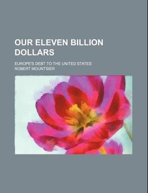 Our Eleven Billion Dollars; Europe's Debt to the United States af Robert Mountsier