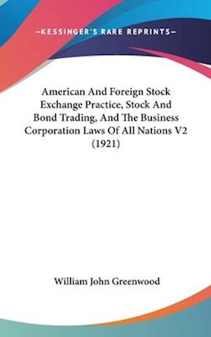 American and Foreign Stock Exchange Practice, Stock and Bond Trading, and the Business Corporation Laws of All Nations V2 (1921) af William John Greenwood