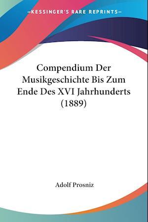 Compendium Der Musikgeschichte Bis Zum Ende Des XVI Jahrhunderts (1889) af Adolf Prosniz