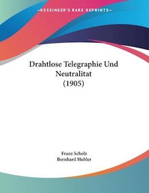 Drahtlose Telegraphie Und Neutralitat (1905) af Bernhard Hubler, Franz Scholz