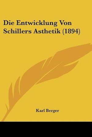 Die Entwicklung Von Schillers Asthetik (1894) af Karl Berger