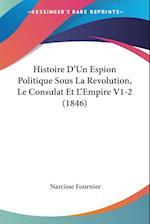 Histoire D'Un Espion Politique Sous La Revolution, Le Consulat Et L'Empire V1-2 (1846) af Narcisse Fournier