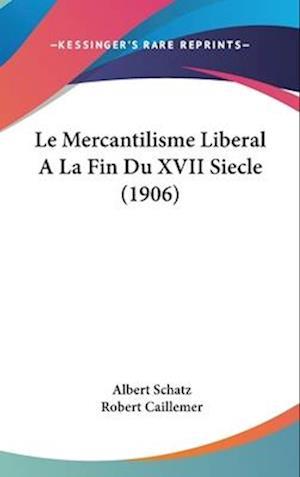Le Mercantilisme Liberal a la Fin Du XVII Siecle (1906) af Albert Schatz, Robert Caillemer