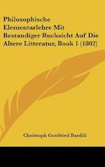 Philosophische Elementarlehre Mit Bestandiger Rucksicht Auf Die Altere Litteratur, Book 1 (1802) af Christoph Gottfried Bardili