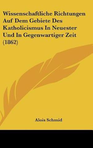 Wissenschaftliche Richtungen Auf Dem Gebiete Des Katholicismus in Neuester Und in Gegenwartiger Zeit (1862) af Alois Schmid