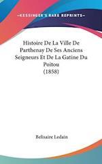 Histoire de La Ville de Parthenay de Ses Anciens Seigneurs Et de La Gatine Du Poitou (1858) af Belisaire Ledain