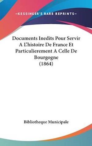 Documents Inedits Pour Servir A L'Histoire de France Et Particulierement a Celle de Bourgogne (1864) af Bibliotheque Municipale, Municipale Bibliotheque Municipale