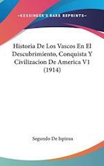 Historia de Los Vascos En El Descubrimiento, Conquista y Civilizacion de America V1 (1914) af Segundo De Ispizua
