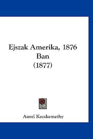 Ejszak Amerika, 1876 Ban (1877) af Aurel Kecskemethy