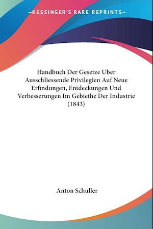 Handbuch Der Gesetze Uber Ausschliessende Privilegien Auf Neue Erfindungen, Entdeckungen Und Verbesserungen Im Gebiethe Der Industrie (1843) af Anton Schuller