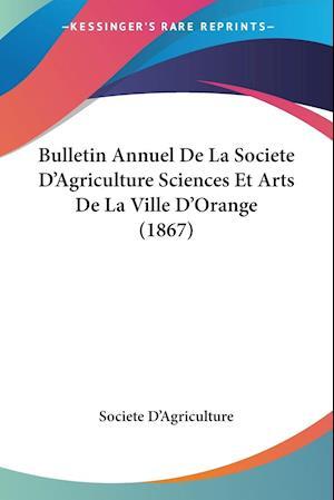 Bulletin Annuel de La Societe D'Agriculture Sciences Et Arts de La Ville D'Orange (1867) af D'Agriculture Societe D'Agriculture, Societe D'Agriculture