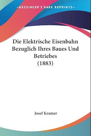 Die Elektrische Eisenbahn Bezuglich Ihres Baues Und Betriebes (1883) af Josef Kramer