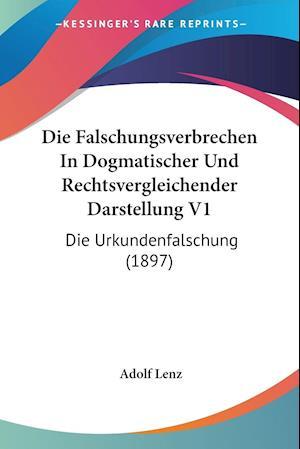 Die Falschungsverbrechen in Dogmatischer Und Rechtsvergleichender Darstellung V1 af Adolf Lenz