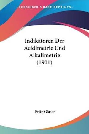 Indikatoren Der Acidimetrie Und Alkalimetrie (1901) af Fritz Glaser