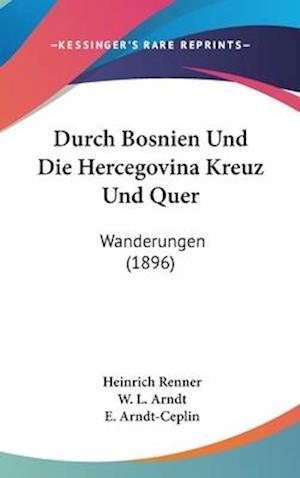 Durch Bosnien Und Die Hercegovina Kreuz Und Quer af Heinrich Renner, W. L. Arndt, E. Arndt-Ceplin