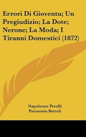 Errori Di Gioventu; Un Pregiudizio; La Dote; Nerone; La Moda; I Tiranni Domestici (1872) af Parmenio Bettoli, Ettore Dominici, Napoleone Perelli