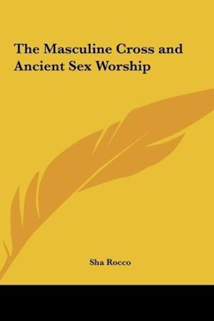 The Masculine Cross and Ancient Sex Worship af Sha Rocco