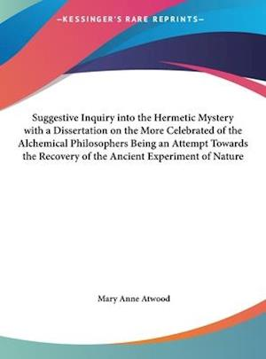 Suggestive Inquiry Into the Hermetic Mystery with a Dissertation on the More Celebrated of the Alchemical Philosophers Being an Attempt Towards the Re af Mary Anne Atwood