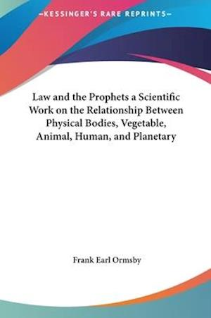 Law and the Prophets a Scientific Work on the Relationship Between Physical Bodies, Vegetable, Animal, Human, and Planetary af Frank Earl Ormsby
