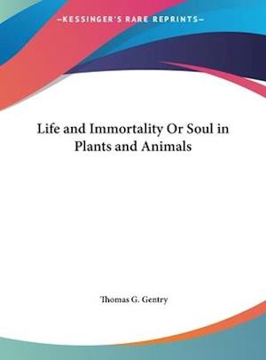 Life and Immortality or Soul in Plants and Animals af Thomas G. Gentry