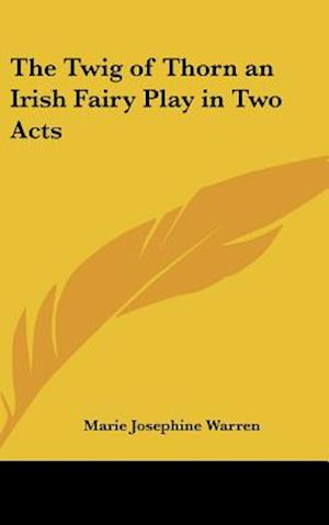 The Twig of Thorn an Irish Fairy Play in Two Acts af Marie Josephine Warren