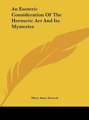 An Esoteric Consideration of the Hermetic Art and Its Mysteries af Mary Anne Atwood