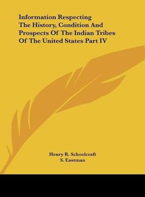 Information Respecting the History, Condition and Prospects of the Indian Tribes of the United States Part IV af Henry R. Schoolcraft