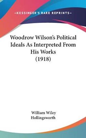 Woodrow Wilson's Political Ideals as Interpreted from His Works (1918) af William Wiley Hollingsworth