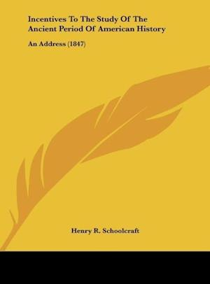 Incentives to the Study of the Ancient Period of American History af Henry R. Schoolcraft