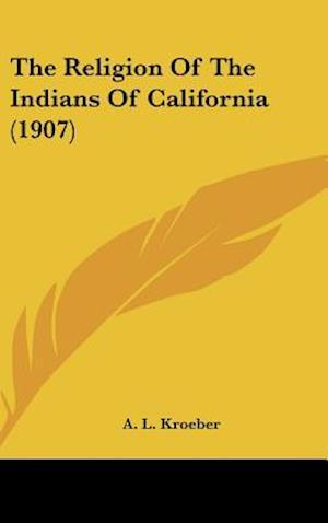 The Religion of the Indians of California (1907) af A. L. Kroeber