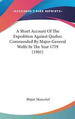 A Short Account of the Expedition Against Quebec Commanded by Major-General Wolfe in the Year 1759 (1901) af Major Moncrief