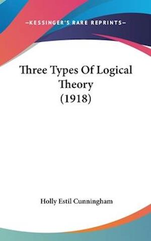 Three Types of Logical Theory (1918) af Holly Estil Cunningham