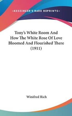 Tony's White Room and How the White Rose of Love Bloomed and Flourished There (1911) af Winifred Rich