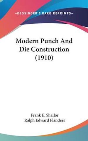 Modern Punch and Die Construction (1910) af Frank E. Shailor, Ralph Edward Flanders