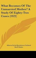 What Becomes of the Unmarried Mother? a Study of Eighty-Two Cases (1922) af Alberta Sylvia Boomhower Guibord, Ida R. Parker