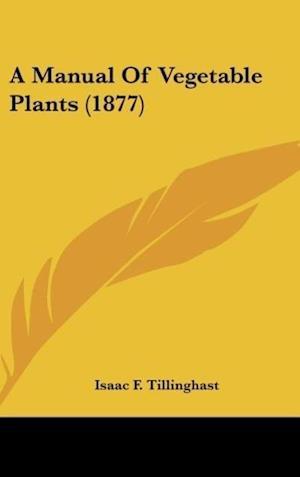 A Manual of Vegetable Plants (1877) af Isaac F. Tillinghast
