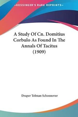 A Study of Cn. Domitius Corbulo as Found in the Annals of Tacitus (1909) af Draper Tolman Schoonover