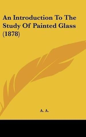 An Introduction to the Study of Painted Glass (1878) af A. A., A. A. a.