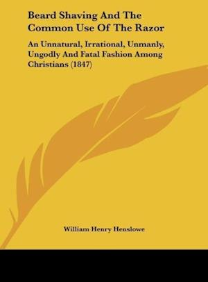 Beard Shaving and the Common Use of the Razor af William Henry Henslowe