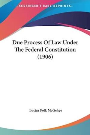 Due Process of Law Under the Federal Constitution (1906) af Lucius Polk Mcgehee