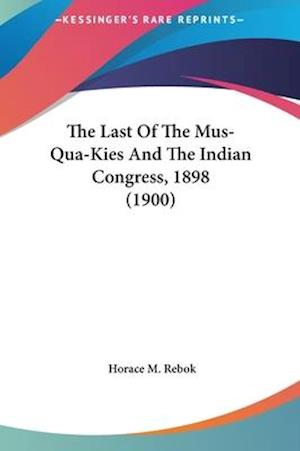 The Last of the Mus-Qua-Kies and the Indian Congress, 1898 (1900) af Horace M. Rebok