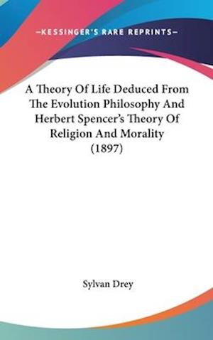 A Theory of Life Deduced from the Evolution Philosophy and Herbert Spencer's Theory of Religion and Morality (1897) af Sylvan Drey