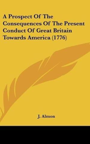 A Prospect of the Consequences of the Present Conduct of Great Britain Towards America (1776) af J Almon Publisher, J. Almon