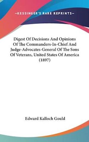 Digest of Decisions and Opinions of the Commanders-In-Chief and Judge-Advocates-General of the Sons of Veterans, United States of America (1897) af Edward Kalloch Gould