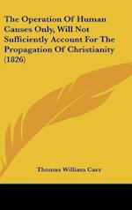 The Operation of Human Causes Only, Will Not Sufficiently Account for the Propagation of Christianity (1826) af Thomas William Carr
