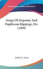 Songs of Sixpenny and Pupilroom Rippings, Etc. (1899) af Arthur C. James
