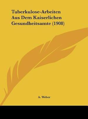 Tuberkulose-Arbeiten Aus Dem Kaiserlichen Gesundheitsamte (1908) af A. Weber